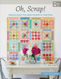 Oh, scrap! : fabulous quilts that make the most of your stash book cover