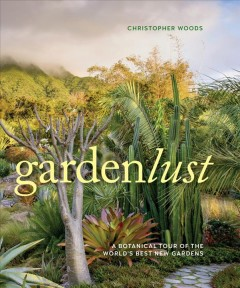 Gardenlust : a botanical tour of the world's best new gardens book cover