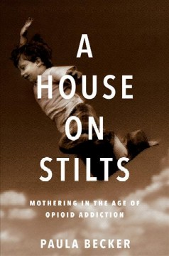 A house on stilts : mothering in the age of opioid addiction, a memoir book cover