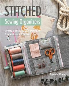 Stitched sewing organizers : pretty cases, boxes, pouches, pincushions & more book cover