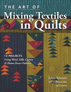 The art of mixing textiles in quilts : 14 projects using wool, silk, cotton & home decor fabrics book cover