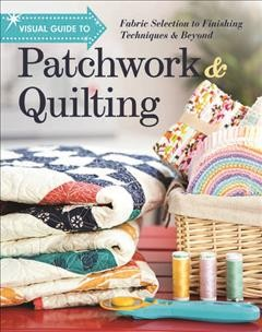 Visual guide to patchwork & quilting : fabric selection to finishing techniques & beyond. book cover