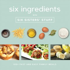 Six ingredients with Six Sisters' Stuff : 100+ fast and easy family meals. book cover
