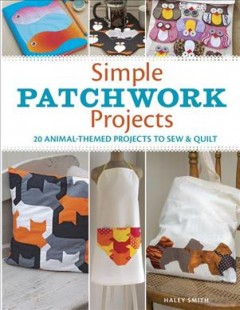 Simple patchwork projects : 20 animal-themed projects to sew & quilt book cover