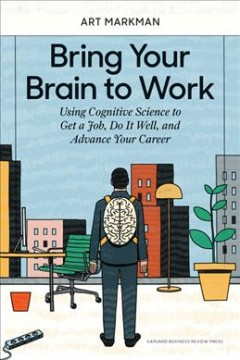 Bring your brain to work : using cognitive science to get a job, do it well, and advance your career book cover