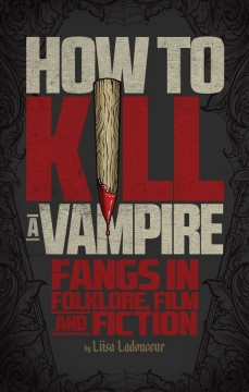 How to kill a vampire : fangs in folklore, film and fiction book cover