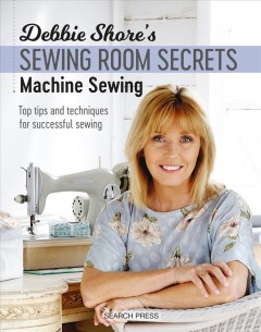 Debbie Shore's sewing room secrets. Machine sewing : top tips and techniques for successful sewing book cover