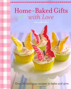 Home-baked gifts with love : over 50 delicious recipes to bake and give. book cover