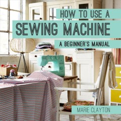 How to use a sewing machine : a beginner