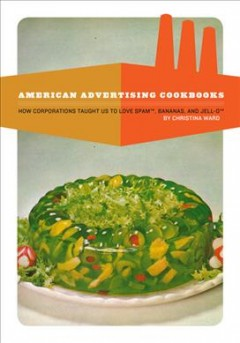 American advertising cookbooks : how corporations taught us to love Spam, bananas, and Jell-o book cover