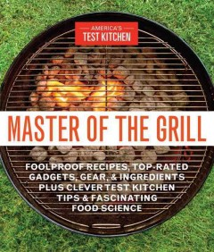 Master of the grill : foolproof recipes, top-rated gadgets, gear, & ingredients plus clever test kitchen tips & fascinating food science book cover