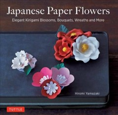 Japanese paper flowers : elegant kirigami blossoms, bouquets, wreaths and more book cover