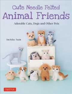 Cute needle felted animal friends : adorable cats, dogs and other pets book cover