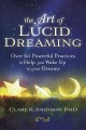 The art of lucid dreaming : over 60 powerful practices to help you wake up in your dreams