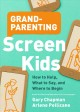 Grandparenting screen kids : how to help, what to say, and where to begin