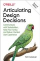 Articulating design decisions : Communicate with stakeholders, keep your sanity, and deliver the best user experience