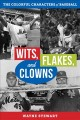 Wits, flakes, and clowns : the colorful characters of baseball