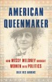 American queenmaker : how Missy Meloney brought women into politics