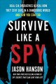 Survive like a spy : real CIA operatives reveal how they stay safe in a dangerous world and how you can too