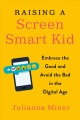 Raising a screen-smart kid : embrace the good and avoid the bad in the digital age