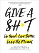 Give a sh*t : do good. live better. save the planet : a practical handbook