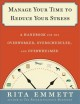 Manage your time to reduce your stress : a handbook for the overworked, overscheduled, and overwhelmed