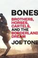 Bones : brothers, horses, cartels, and the borderland dream