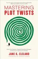 Mastering plot twists : how to use suspense, targeted storytelling strategies, and structure to captivate your readers