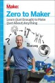 Zero to maker : learn (just enough) to make (just about) anything