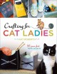 Crafting for cat ladies : 35 purr-fect feline projects