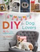 DIY for dog lovers : 36 paw-some canine crafts