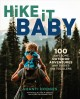 Hike it baby : 100 awesome outdoor adventures with babies and toddlers