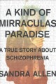 A kind of mirraculas paradise : a true story about schizophrenia