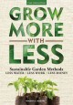 Grow more with less : sustainable garden methods for great landscapes with less water, less work, less money