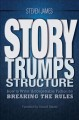 Story trumps structure : how to write unforgettable fiction by breaking the rules