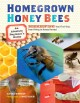 Homegrown honey bees : an absolute beginners's guide to beekeeping : your first year, from hiving to honey harvest