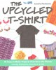 The upcycled T-shirt : 28 easy-to-make projects that save the planet : clothing, accessories, home decor & gifts