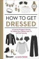 How to get dressed : a costume designer's secrets for making your clothes look, fit, and feel amazing