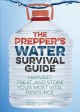 The prepper's water survival guide : harvest, treat, and store your most vital resource