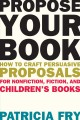 Propose your book : how to craft persuasive proposals for nonfiction, fiction, and children's books