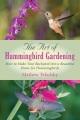 The art of hummingbird gardening : how to make your backyard into a beautiful home for hummingbirds