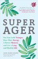 Super ager : you can look younger, have more energy, a better memory and live a long and healthy life