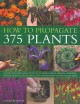 How to propagate 375 plants : an illustrated directory of flowers, trees, shrubs, climbers, water plants, vegetables and herbs, with 650 photographs