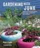 Gardening with junk : simple and innovative planting ideas using recycled pots and containers