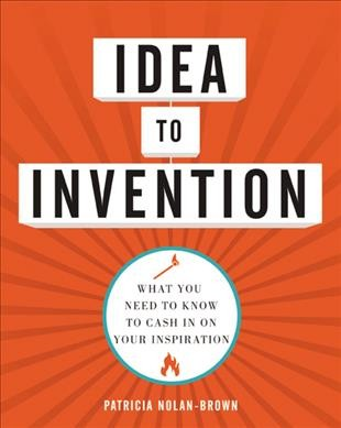 Idea to Invention : What You Need to Know to Cash in on Your Inspiration