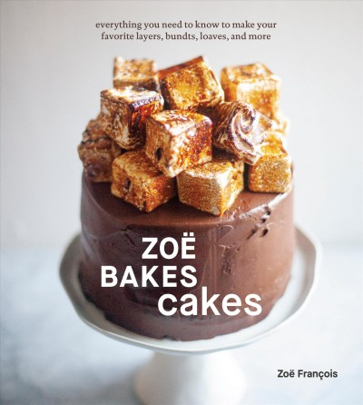 Zoë Bakes Cakes: Everything You Need to Know to Make Your Favorite Layers, Bundts, Loaves, and More