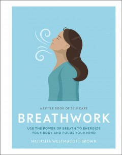 Breathwork : use the power of breath to energize your body and focus your mind : a little book of self care
