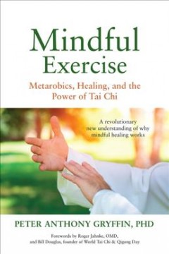 Mindful exercise : metarobics, healing, and the power of tai chi