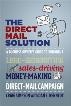 The Direct Mail Solution : A Business Owner's Guide to Building a Lead-generating, Sales-driving, Money-making Direct-mail Campaign