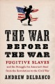 The war before the war : fugitive slaves and the struggle for America's soul from the Revolution to the Civil War Book Cover